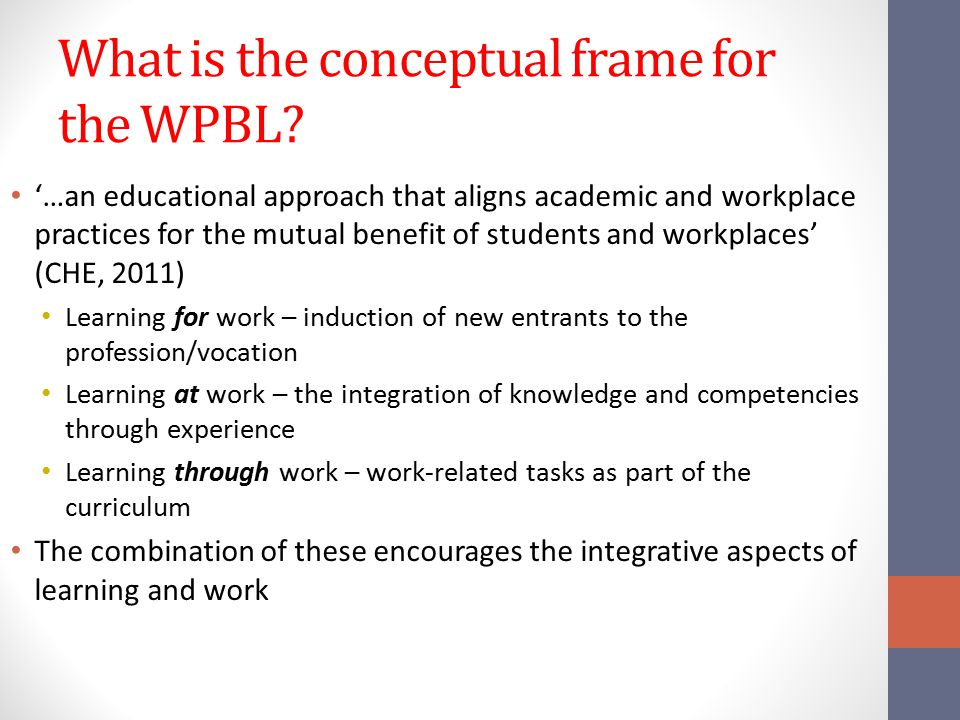 What is the conceptual frame for the WPBL? '…an educational approach that aligns academic and workplace practices for the mutual benefit of students a