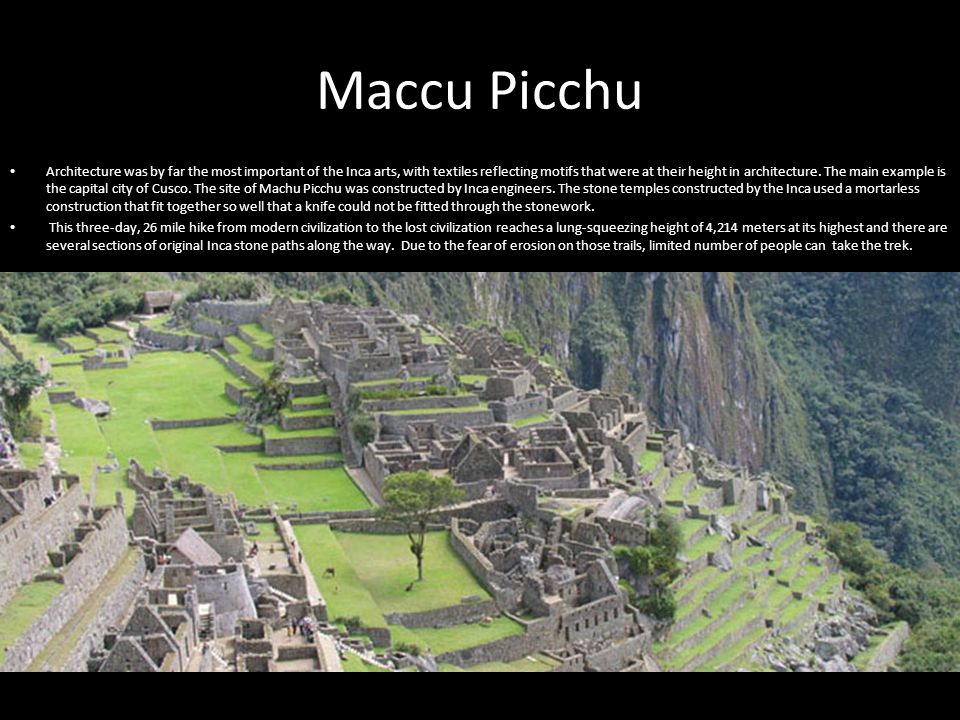 Maccu Picchu Architecture was by far the most important of the Inca arts, with textiles reflecting motifs that were at their height in architecture.