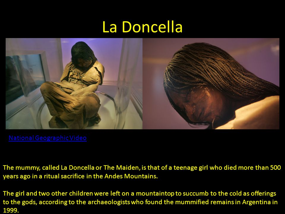La Doncella The mummy, called La Doncella or The Maiden, is that of a teenage girl who died more than 500 years ago in a ritual sacrifice in the Andes Mountains.