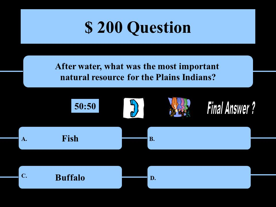 $ 200 Question After water, what was the most important natural resource for the Plains Indians.
