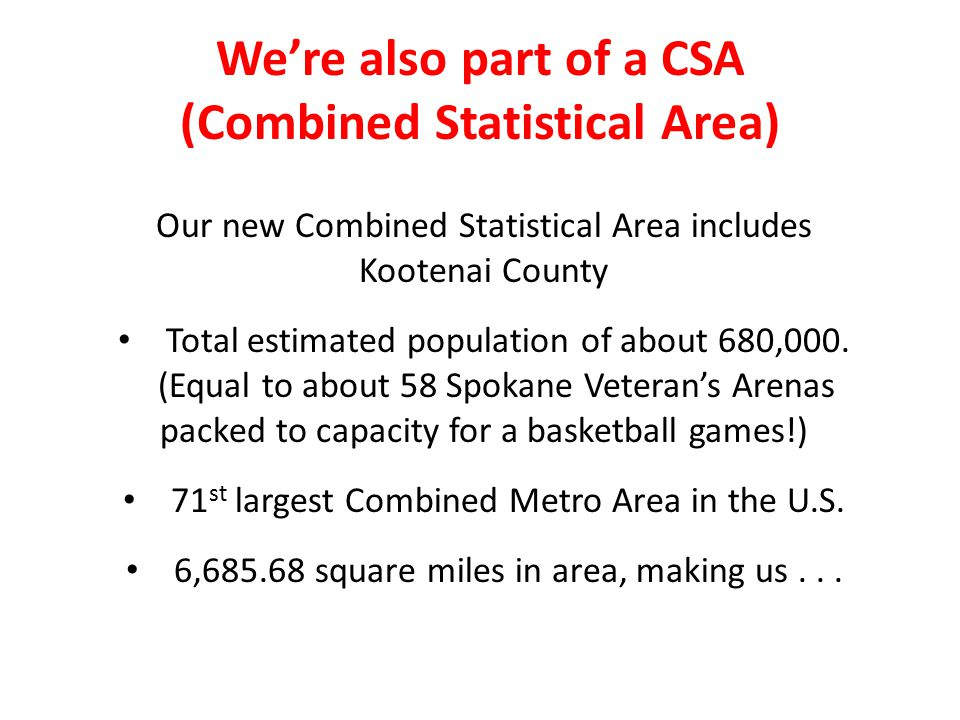 We're also part of a CSA (Combined Statistical Area) Our new Combined Statistical Area includes Kootenai County Total estimated population of about 680,000.