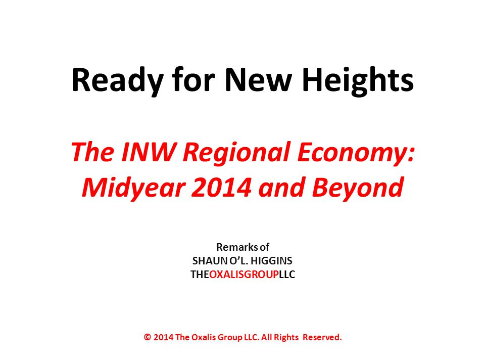 Ready for New Heights The INW Regional Economy: Midyear 2014 and Beyond Remarks of SHAUN O'L.