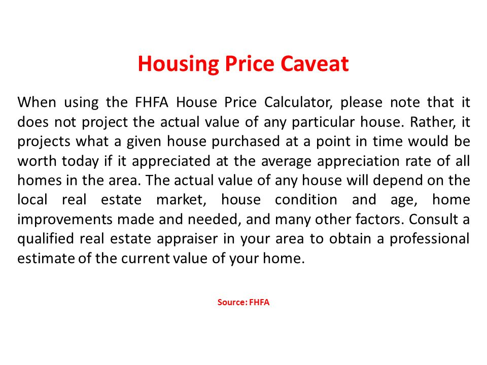 Housing Price Caveat When using the FHFA House Price Calculator, please note that it does not project the actual value of any particular house.