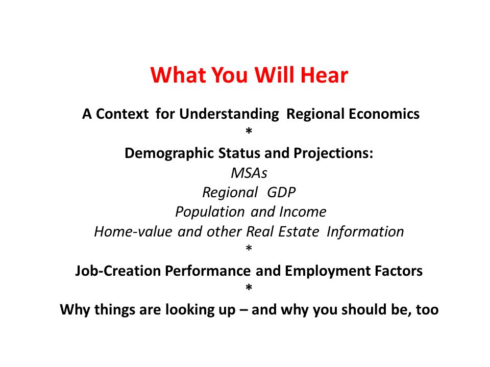 What You Will Hear A Context for Understanding Regional Economics * Demographic Status and Projections: MSAs Regional GDP Population and Income Home-value and other Real Estate Information * Job-Creation Performance and Employment Factors * Why things are looking up – and why you should be, too