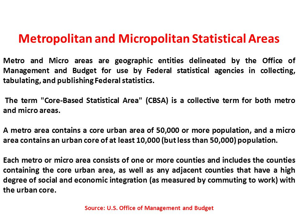 Metropolitan and Micropolitan Statistical Areas Metro and Micro areas are geographic entities delineated by the Office of Management and Budget for use by Federal statistical agencies in collecting, tabulating, and publishing Federal statistics.