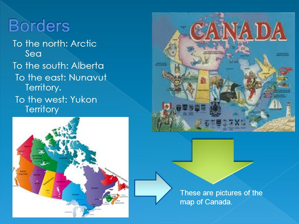 To the north: Arctic Sea To the south: Alberta To the east: Nunavut Territory.