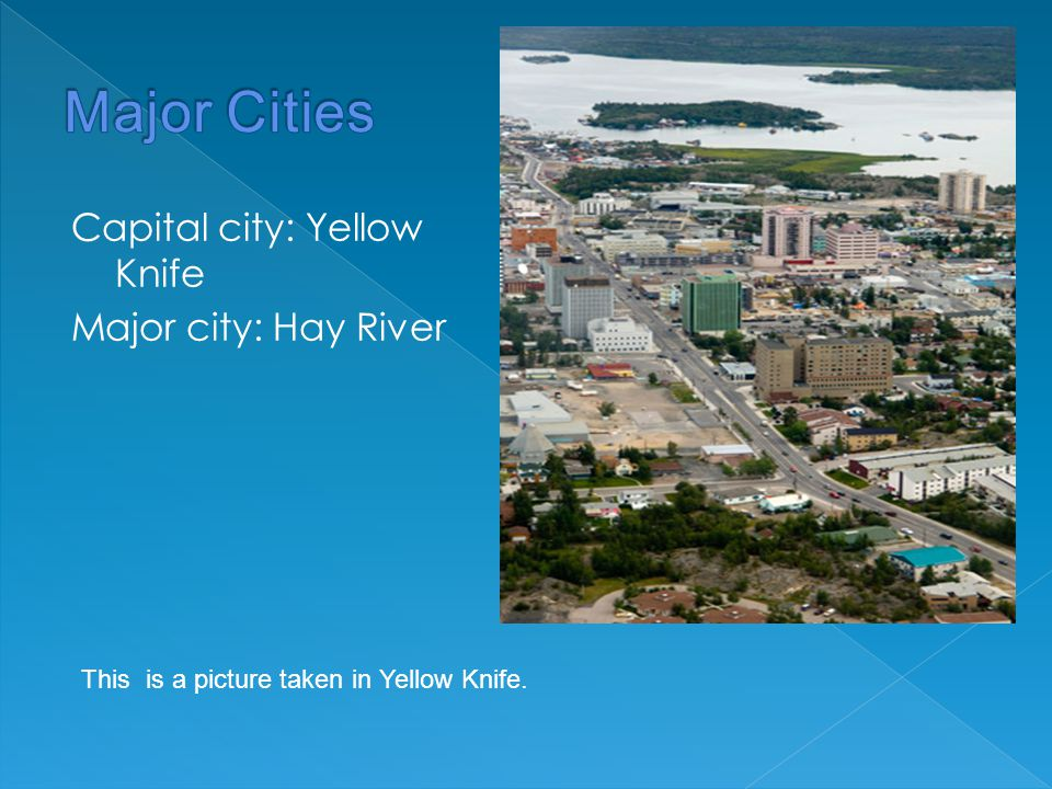 Capital city: Yellow Knife Major city: Hay River This is a picture taken in Yellow Knife.