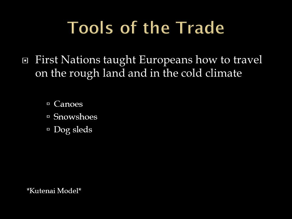  First Nations taught Europeans how to travel on the rough land and in the cold climate  Canoes  Snowshoes  Dog sleds *Kutenai Model*