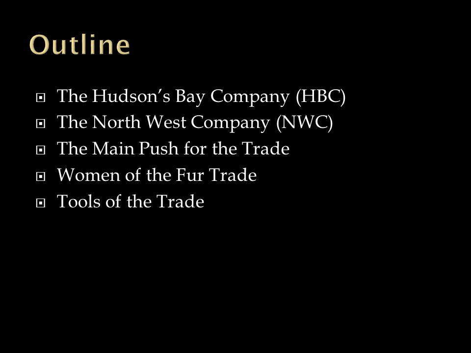  The Hudson's Bay Company (HBC)  The North West Company (NWC)  The Main Push for the Trade  Women of the Fur Trade  Tools of the Trade