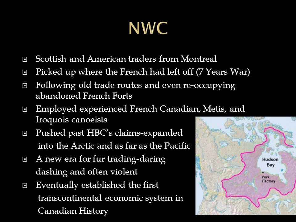  Scottish and American traders from Montreal  Picked up where the French had left off (7 Years War)  Following old trade routes and even re-occupying abandoned French Forts  Employed experienced French Canadian, Metis, and Iroquois canoeists  Pushed past HBC's claims-expanded into the Arctic and as far as the Pacific  A new era for fur trading-daring dashing and often violent  Eventually established the first transcontinental economic system in Canadian History