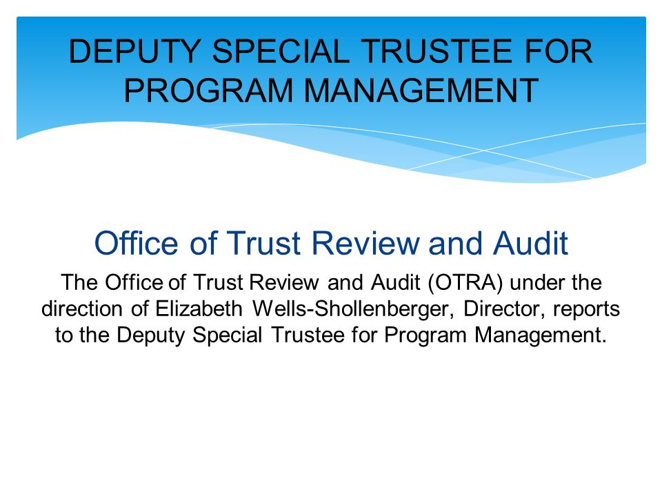 Office of Trust Review and Audit The Office of Trust Review and Audit (OTRA) under the direction of Elizabeth Wells-Shollenberger, Director, reports to the Deputy Special Trustee for Program Management.