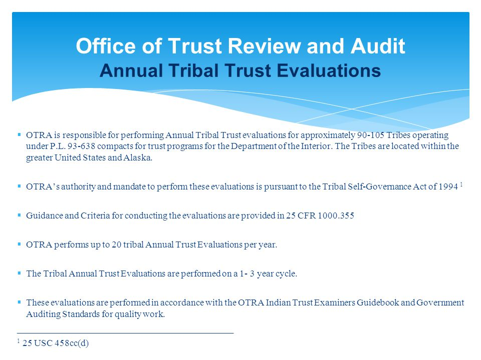 Office of Trust Review and Audit Annual Tribal Trust Evaluations  OTRA is responsible for performing Annual Tribal Trust evaluations for approximately 90-105 Tribes operating under P.L.