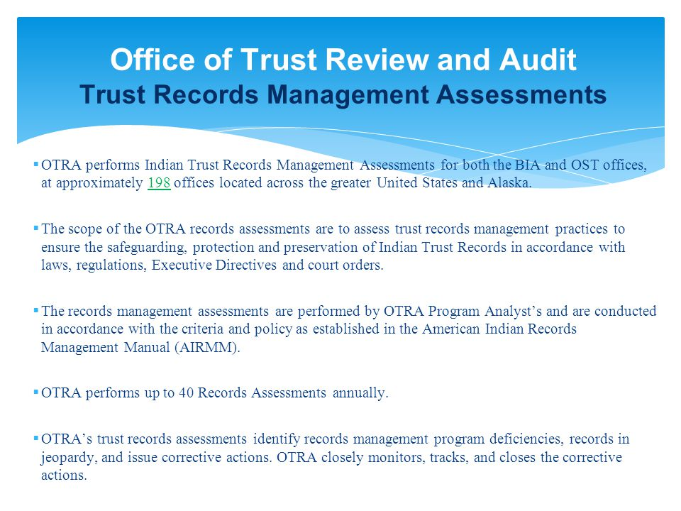Office of Trust Review and Audit Trust Records Management Assessments  OTRA performs Indian Trust Records Management Assessments for both the BIA and OST offices, at approximately 198 offices located across the greater United States and Alaska.