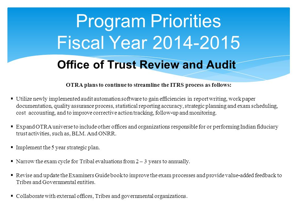 Program Priorities Fiscal Year 2014-2015 Office of Trust Review and Audit OTRA plans to continue to streamline the ITRS process as follows:  Utilize newly implemented audit automation software to gain efficiencies in report writing, work paper documentation, quality assurance process, statistical reporting accuracy, strategic planning and exam scheduling, cost accounting, and to improve corrective action tracking, follow-up and monitoring.