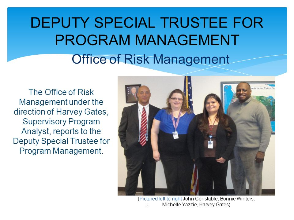 DEPUTY SPECIAL TRUSTEE FOR PROGRAM MANAGEMENT * Office of Risk Management (Pictured left to right John Constable, Bonnie Winters, Michelle Yazzie, Harvey Gates) The Office of Risk Management under the direction of Harvey Gates, Supervisory Program Analyst, reports to the Deputy Special Trustee for Program Management.