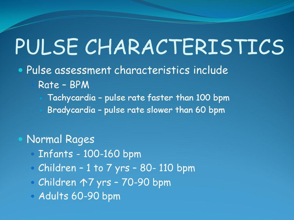 PULSE CHARACTERISTICS Pulse assessment characteristics include Rate – BPM Tachycardia – pulse rate faster than 100 bpm Bradycardia – pulse rate slower