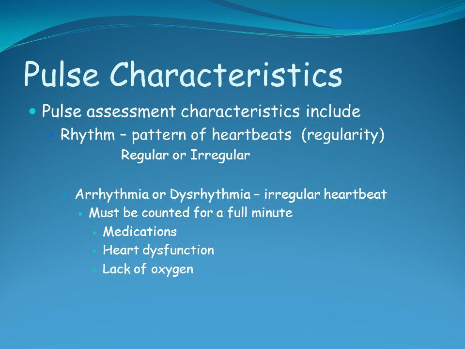 Pulse Characteristics Pulse assessment characteristics include Rhythm – pattern of heartbeats (regularity) Regular or Irregular Arrhythmia or Dysrhyth