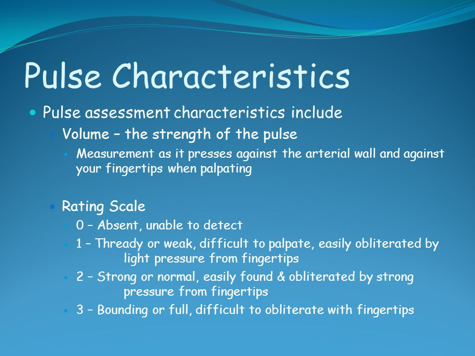 Pulse Characteristics Pulse assessment characteristics include Volume – the strength of the pulse Measurement as it presses against the arterial wall