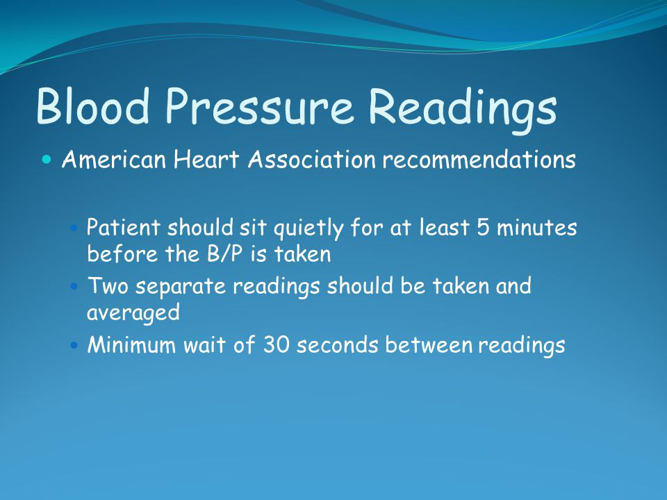 Blood Pressure Readings American Heart Association recommendations Patient should sit quietly for at least 5 minutes before the B/P is taken Two separ