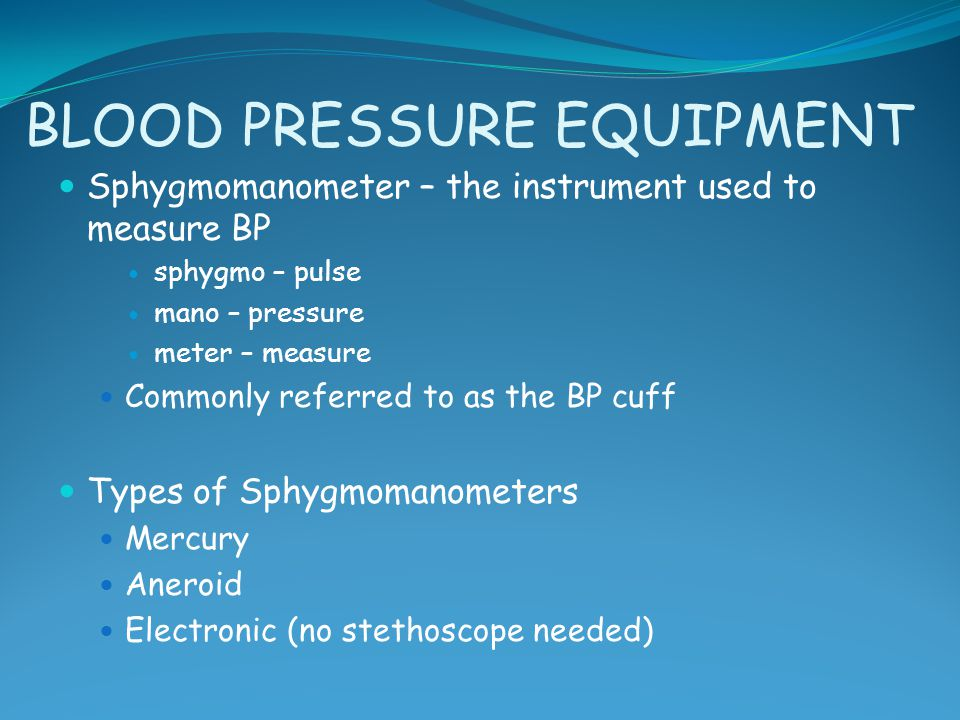 BLOOD PRESSURE EQUIPMENT Sphygmomanometer – the instrument used to measure BP sphygmo – pulse mano – pressure meter – measure Commonly referred to as
