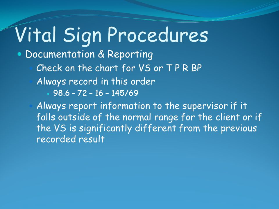 Vital Sign Procedures Documentation & Reporting Check on the chart for VS or T P R BP Always record in this order 98.6 – 72 – 16 – 145/69 Always repor