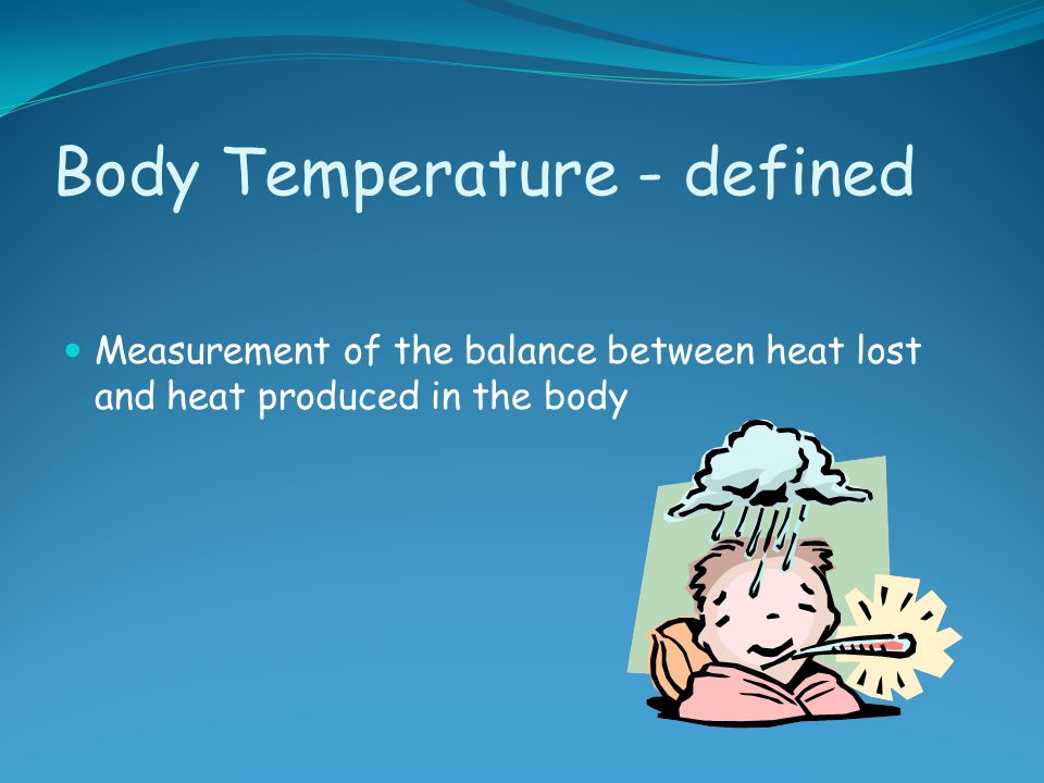 Body Temperature - defined Measurement of the balance between heat lost and heat produced in the body