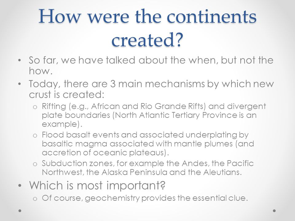 How were the continents created. So far, we have talked about the when, but not the how.