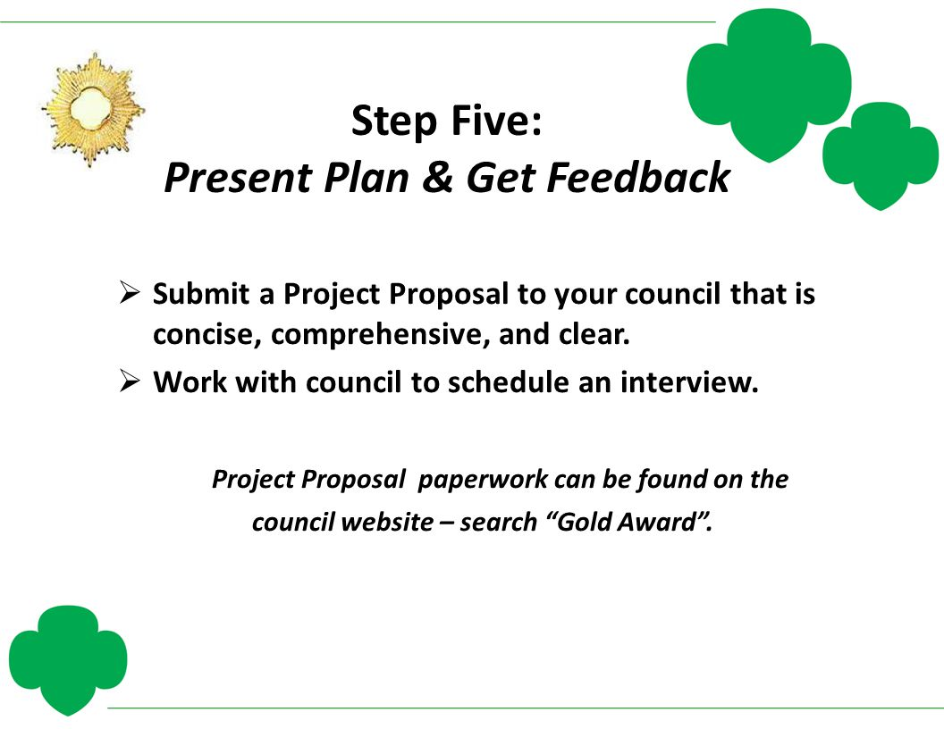 Step Five: Present Plan & Get Feedback  Submit a Project Proposal to your council that is concise, comprehensive, and clear.  Work with council to s