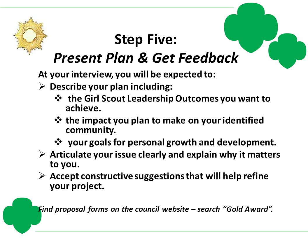 Step Five: Present Plan & Get Feedback At your interview, you will be expected to:  Describe your plan including:  the Girl Scout Leadership Outcome