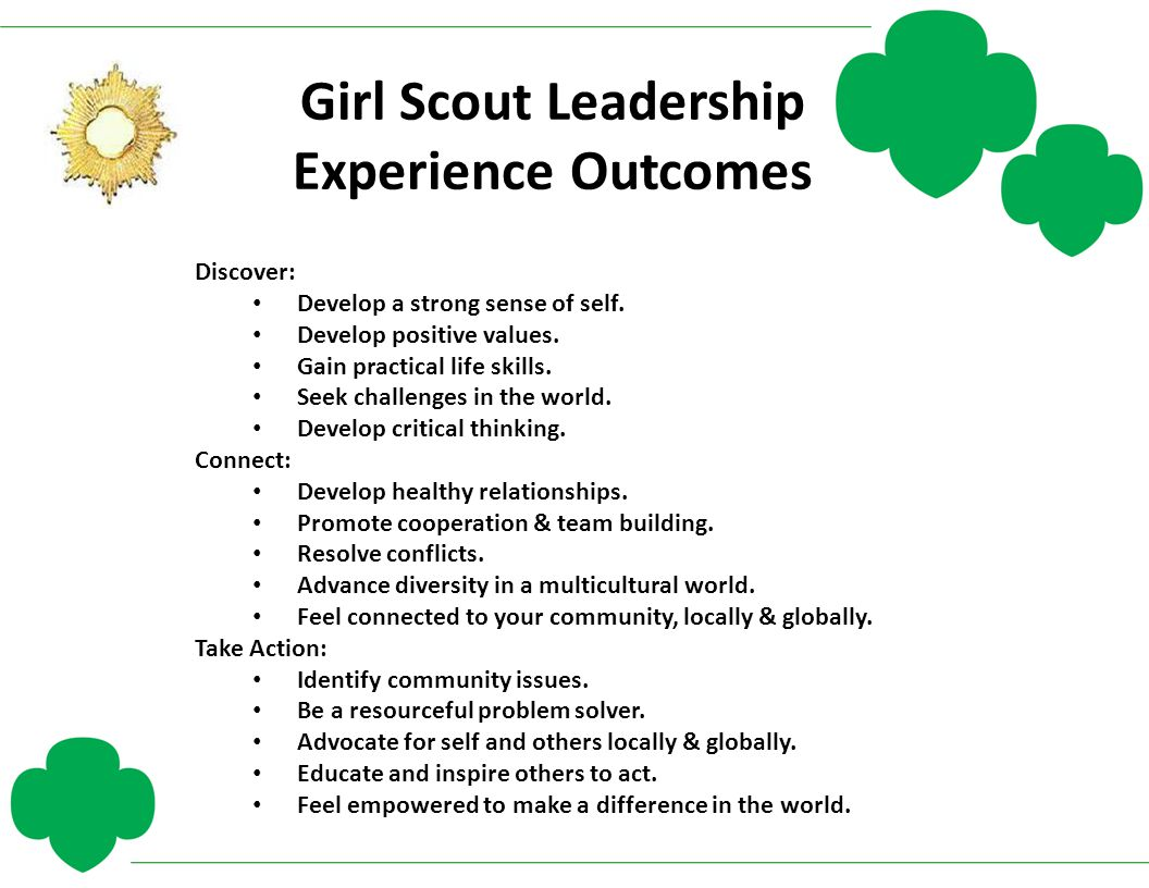 Girl Scout Leadership Experience Outcomes Discover: Develop a strong sense of self. Develop positive values. Gain practical life skills. Seek challeng