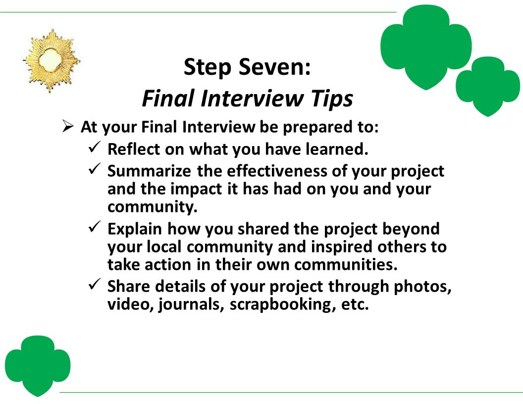 Step Seven: Final Interview Tips  At your Final Interview be prepared to: Reflect on what you have learned. Summarize the effectiveness of your proje
