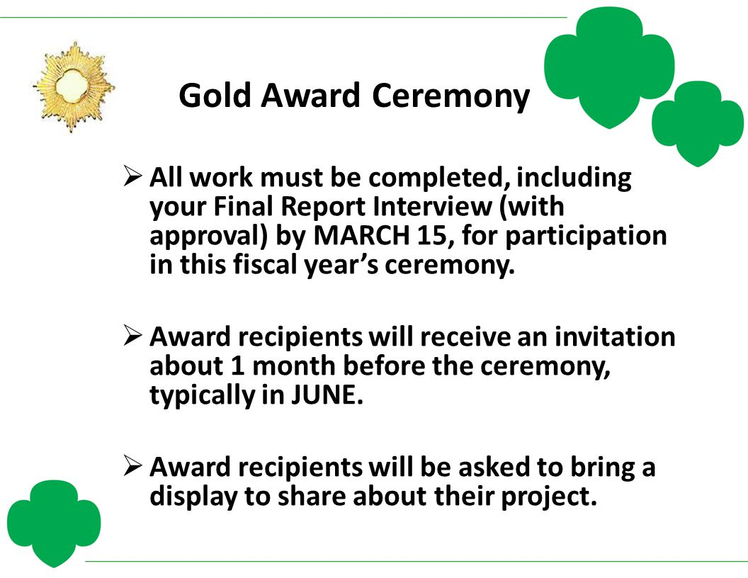 Gold Award Ceremony  All work must be completed, including your Final Report Interview (with approval) by MARCH 15, for participation in this fiscal
