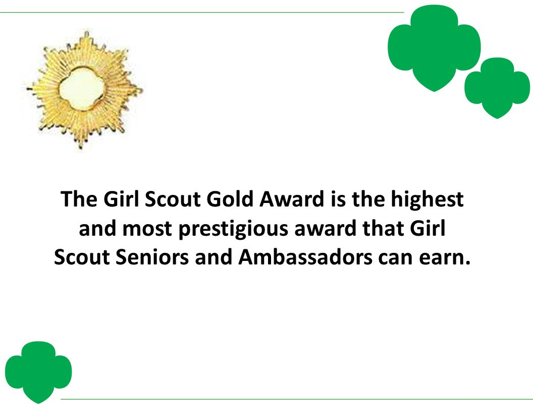 The Girl Scout Gold Award is the highest and most prestigious award that Girl Scout Seniors and Ambassadors can earn.