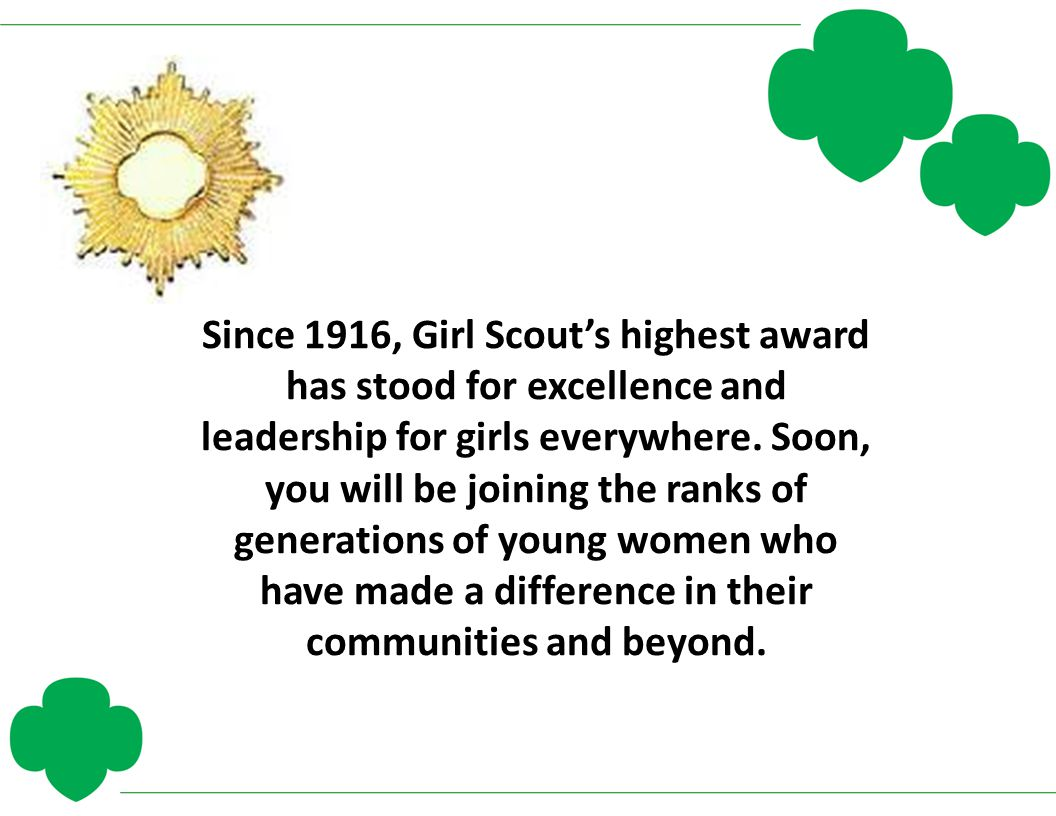 Since 1916, Girl Scout's highest award has stood for excellence and leadership for girls everywhere. Soon, you will be joining the ranks of generation