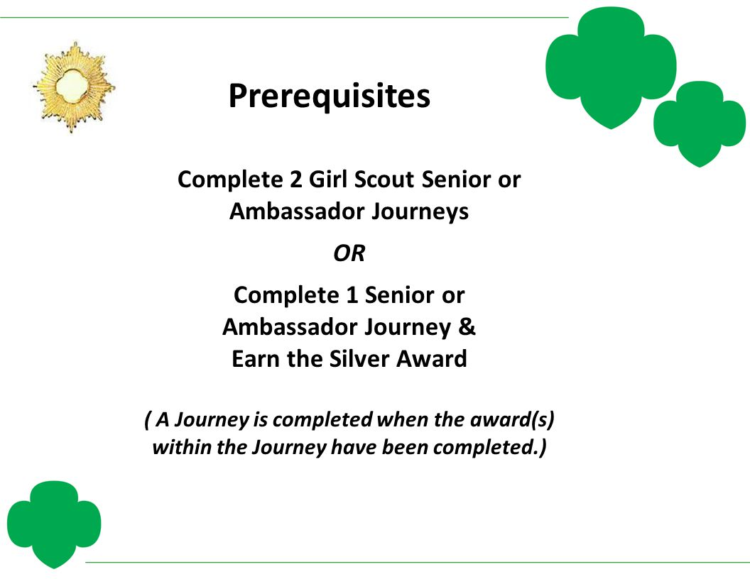 Prerequisites Complete 2 Girl Scout Senior or Ambassador Journeys OR Complete 1 Senior or Ambassador Journey & Earn the Silver Award ( A Journey is co