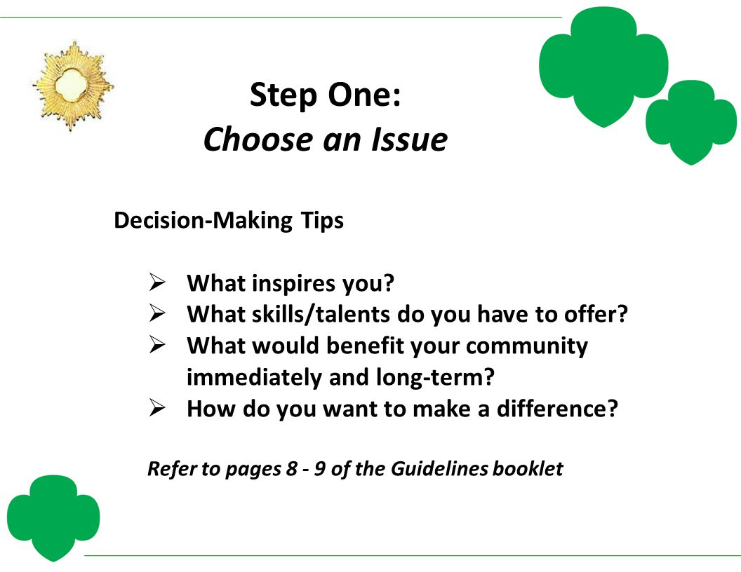 Step One: Choose an Issue Decision-Making Tips  What inspires you?  What skills/talents do you have to offer?  What would benefit your community im