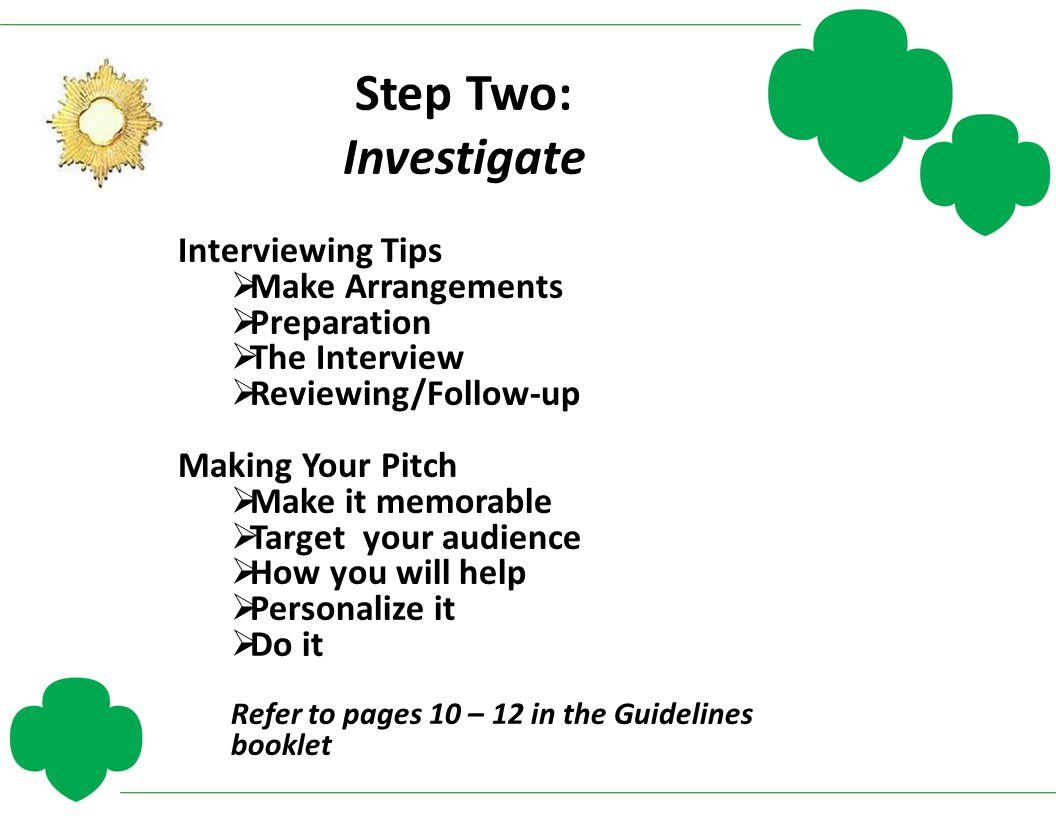 Step Two: Investigate Interviewing Tips  Make Arrangements  Preparation  The Interview  Reviewing/Follow-up Making Your Pitch  Make it memorable