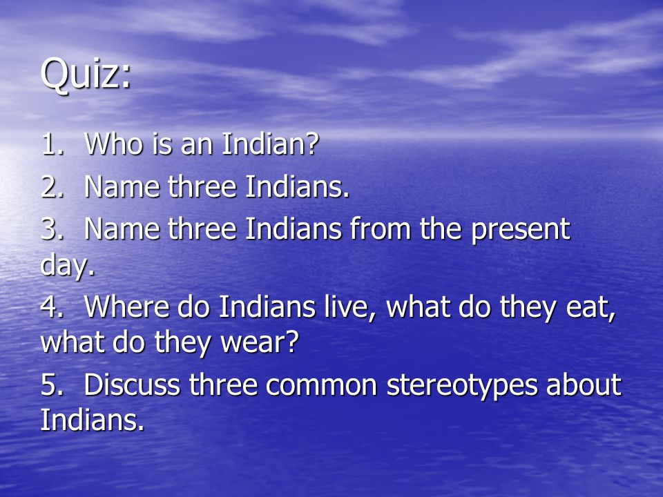 Quiz: 1. Who is an Indian. 2. Name three Indians.