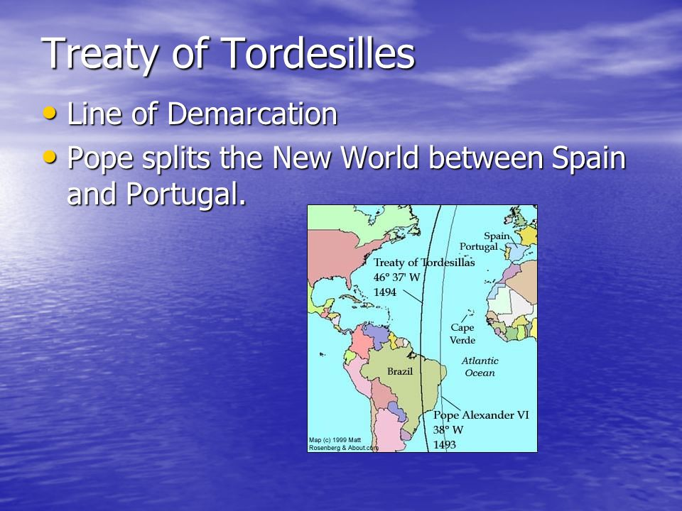 Treaty of Tordesilles Line of Demarcation Line of Demarcation Pope splits the New World between Spain and Portugal.