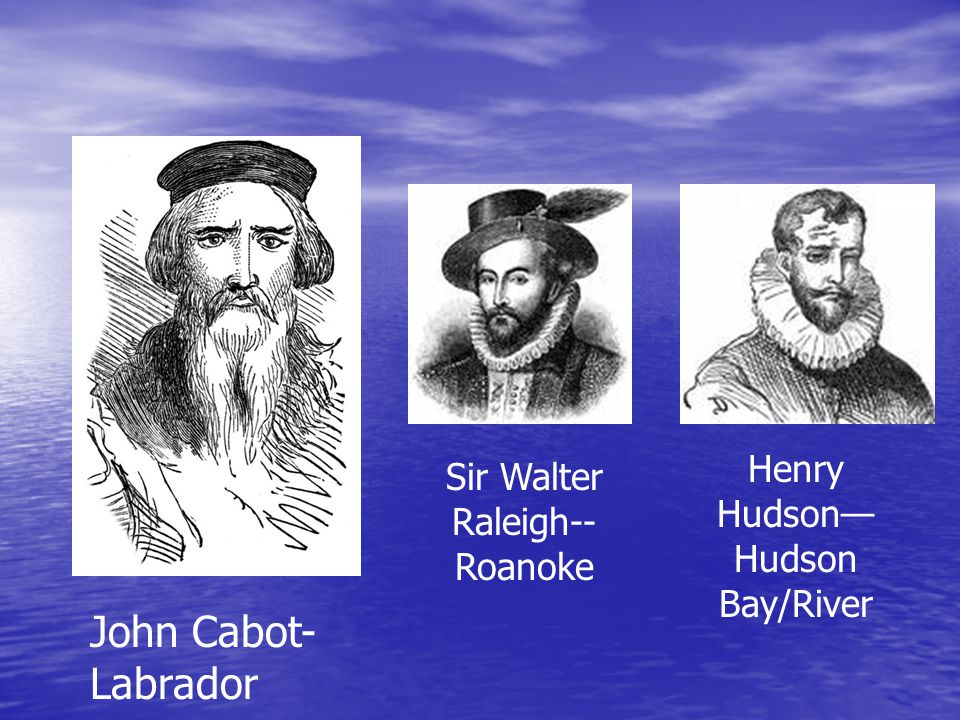 John Cabot- Labrador Sir Walter Raleigh-- Roanoke Henry Hudson— Hudson Bay/River