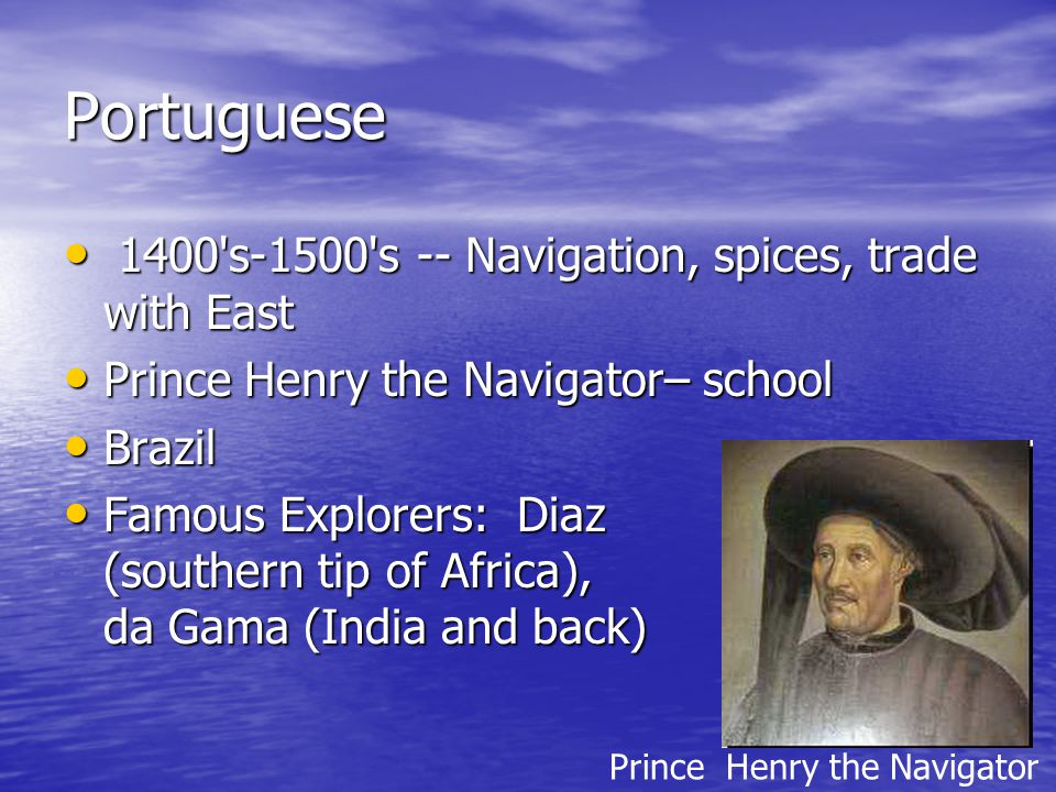 Portuguese 1400 s-1500 s -- Navigation, spices, trade with East 1400 s-1500 s -- Navigation, spices, trade with East Prince Henry the Navigator– school Prince Henry the Navigator– school Brazil Brazil Famous Explorers: Diaz (southern tip of Africa), da Gama (India and back) Famous Explorers: Diaz (southern tip of Africa), da Gama (India and back) Prince Henry the Navigator