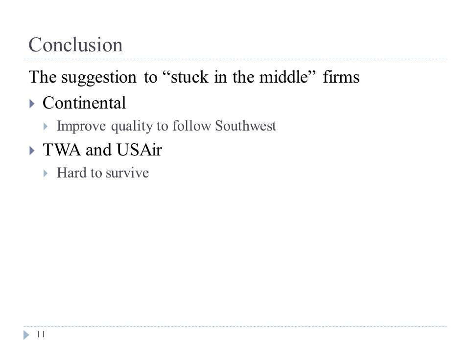 Conclusion 11 The suggestion to stuck in the middle firms  Continental  Improve quality to follow Southwest  TWA and USAir  Hard to survive