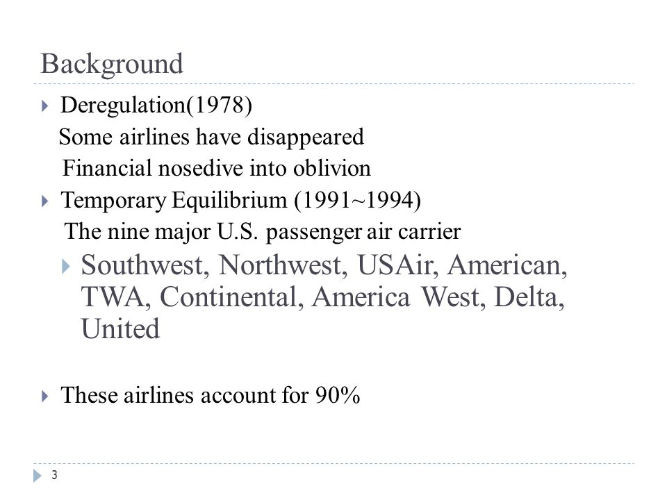 Background 3  Deregulation(1978) Some airlines have disappeared Financial nosedive into oblivion  Temporary Equilibrium (1991~1994) The nine major U.S.