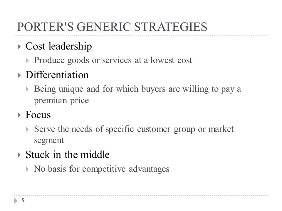 PORTER S GENERIC STRATEGIES 5  Cost leadership  Produce goods or services at a lowest cost  Differentiation  Being unique and for which buyers are willing to pay a premium price  Focus  Serve the needs of specific customer group or market segment  Stuck in the middle  No basis for competitive advantages