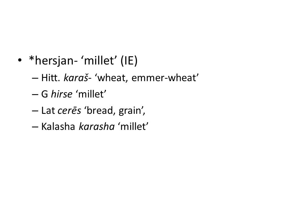 *hersjan- 'millet' (IE) – Hitt. karaš- 'wheat, emmer-wheat' – G hirse 'millet' – Lat cerēs 'bread, grain', – Kalasha karasha 'millet'