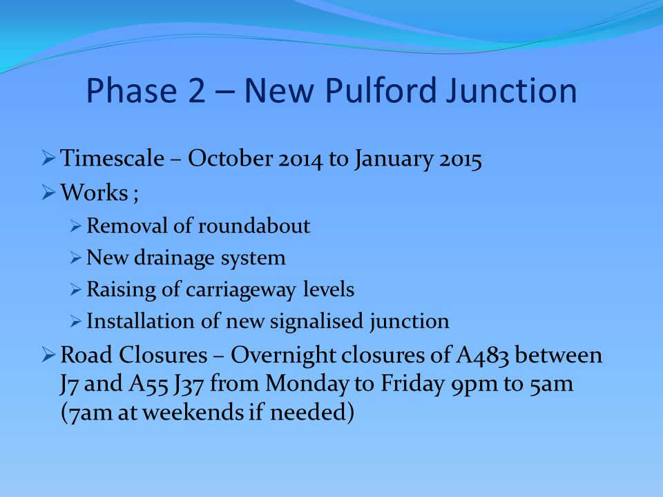 Phase 2 – New Pulford Junction  Timescale – October 2014 to January 2015  Works ;  Removal of roundabout  New drainage system  Raising of carriageway levels  Installation of new signalised junction  Road Closures – Overnight closures of A483 between J7 and A55 J37 from Monday to Friday 9pm to 5am (7am at weekends if needed)