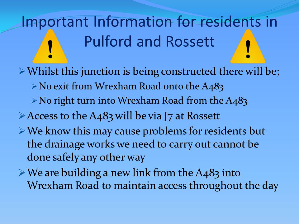 Important Information for residents in Pulford and Rossett  Whilst this junction is being constructed there will be;  No exit from Wrexham Road onto the A483  No right turn into Wrexham Road from the A483  Access to the A483 will be via J7 at Rossett  We know this may cause problems for residents but the drainage works we need to carry out cannot be done safely any other way  We are building a new link from the A483 into Wrexham Road to maintain access throughout the day