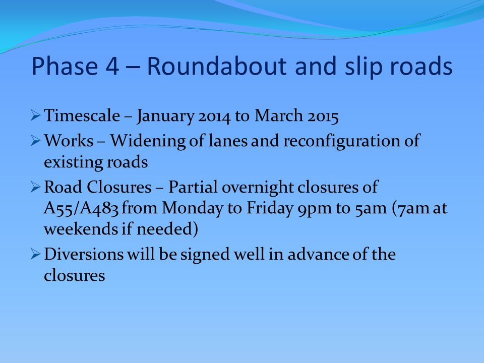 Phase 4 – Roundabout and slip roads  Timescale – January 2014 to March 2015  Works – Widening of lanes and reconfiguration of existing roads  Road
