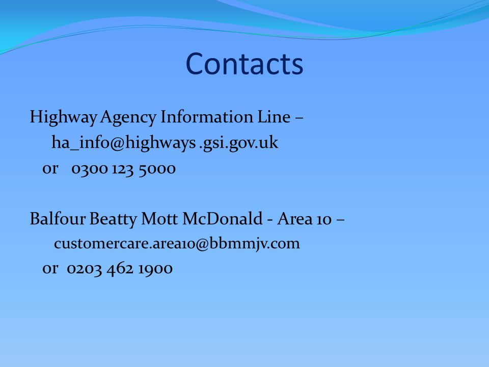 Contacts Highway Agency Information Line – ha_info@highways.gsi.gov.uk or 0300 123 5000 Balfour Beatty Mott McDonald - Area 10 – customercare.area10@bbmmjv.com or 0203 462 1900