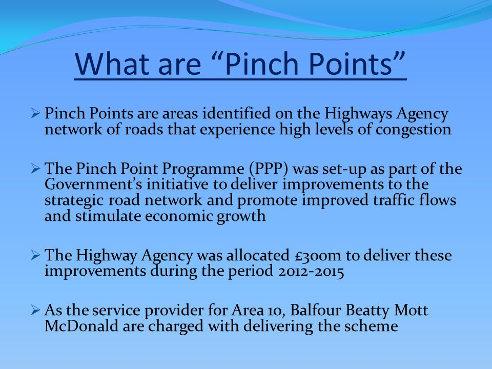 What are Pinch Points PPinch Points are areas identified on the Highways Agency network of roads that experience high levels of congestion TThe Pinch Point Programme (PPP) was set-up as part of the Government's initiative to deliver improvements to the strategic road network and promote improved traffic flows and stimulate economic growth TThe Highway Agency was allocated £300m to deliver these improvements during the period 2012-2015 AAs the service provider for Area 10, Balfour Beatty Mott McDonald are charged with delivering the scheme